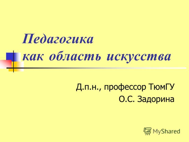 Педагогика как область искусства Д.п.н., профессор ТюмГУ О.С. Задорина