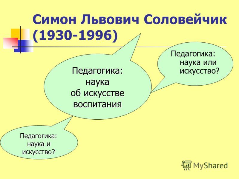 Симон Львович Соловейчик (1930-1996) Педагогика: наука и искусство? Педагогика: наука или искусство? Педагогика: наука об искусстве воспитания