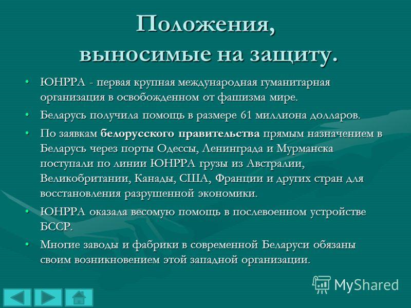 Положения, выносимые на защиту. ЮНРРА - первая крупная международная гуманитарная организация в освобожденном от фашизма мире.ЮНРРА - первая крупная международная гуманитарная организация в освобожденном от фашизма мире. Беларусь получила помощь в ра