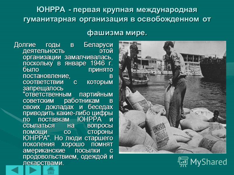 ЮНРРА - первая крупная международная гуманитарная организация в освобожденном от фашизма мире. Долгие годы в Беларуси деятельность этой организации замалчивалась, поскольку в январе 1946 г. было принято постановление, в соответствии с которым запреща