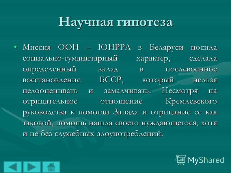 Научная гипотеза Миссия ООН – ЮНРРА в Беларуси носила социально-гуманитарный характер, сделала определенный вклад в послевоенное восстановление БССР, который нельзя недооценивать и замалчивать. Несмотря на отрицательное отношение Кремлевского руковод