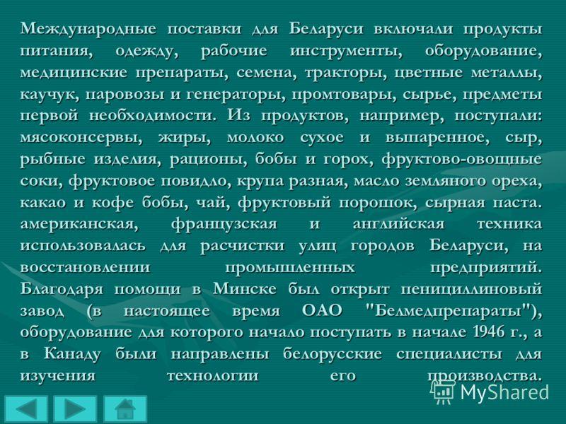 Международные поставки для Беларуси включали продукты питания, одежду, рабочие инструменты, оборудование, медицинские препараты, семена, тракторы, цветные металлы, каучук, паровозы и генераторы, промтовары, сырье, предметы первой необходимости. Из пр
