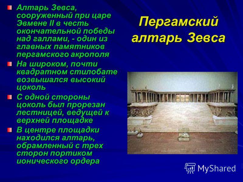 Пергамский алтарь Зевса Алтарь Зевса, сооруженный при царе Эвмене II в честь окончательной победы над галлами, - один из главных памятников пергамского акрополя На широком, почти квадратном стилобате возвышался высокий цоколь С одной стороны цоколь б