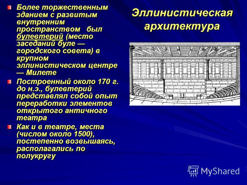 Эллинистическая архитектура Более торжественным зданием с развитым внутренним пространством был булевтерий (место заседаний буле городского совета) в крупном эллинистическом центре Милете Построенный около 170 г. до н.э., булевтерий представлял собой