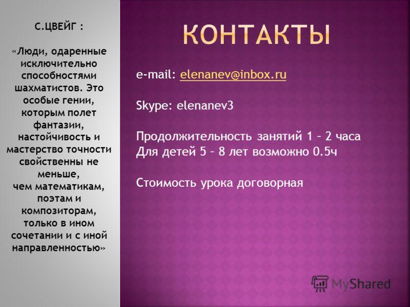 e-mail: elenanev@inbox.ru elenanev@inbox.ru Skype: elenanev3 Продолжительность занятий 1 – 2 часа Для детей 5 – 8 лет возможно 0.5ч Стоимость урока договорная С.ЦВЕЙГ : «Люди, одаренные исключительно способностями шахматистов. Это особые гении, котор