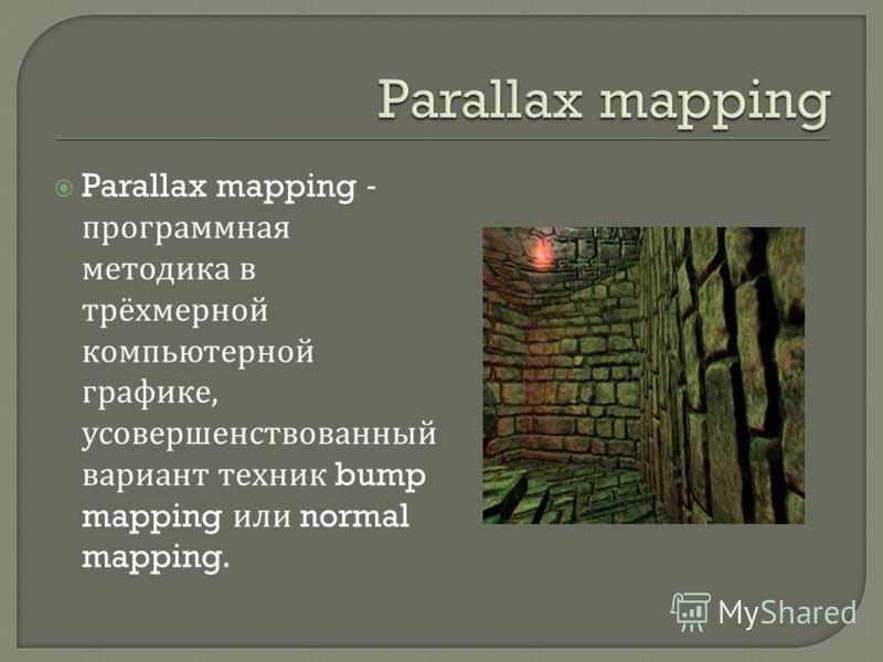 Parallax mapping - программная методика в трёхмерной компьютерной графике, усовершенствованный вариант техник bump mapping или normal mapping.