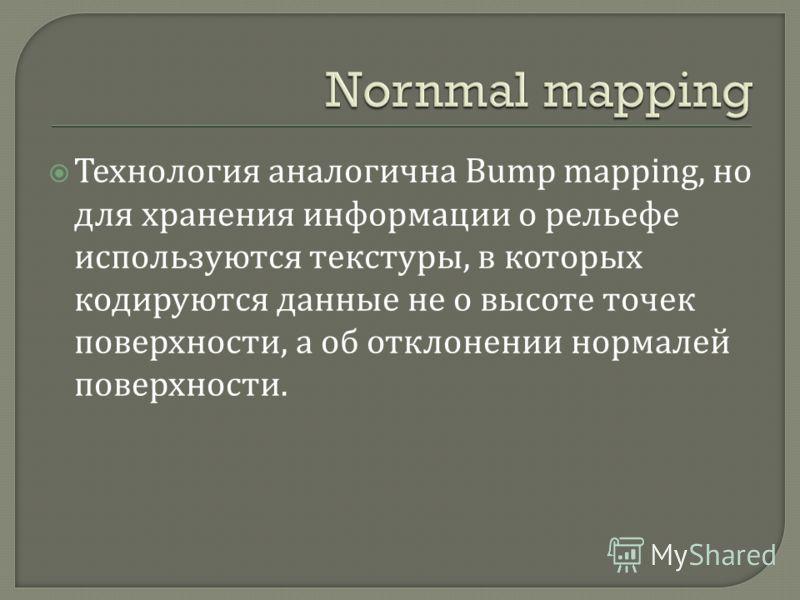 Технология аналогична Bump mapping, но для хранения информации о рельефе используются текстуры, в которых кодируются данные не о высоте точек поверхности, а об отклонении нормалей поверхности.