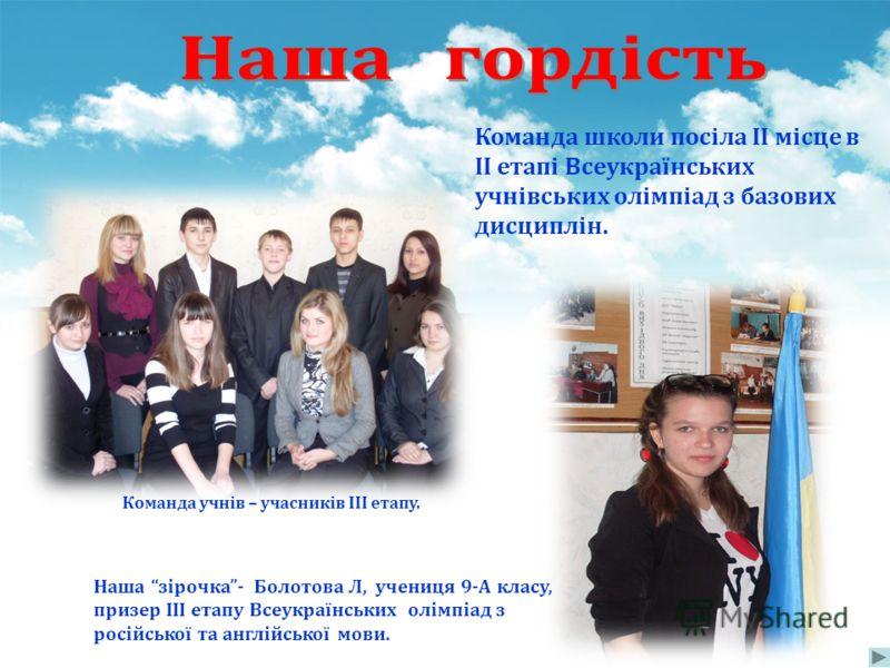Команда школи посіла ІІ місце в ІІ етапі Всеукраїнських учнівських олімпіад з базових дисциплін. Наша зірочка- Болотова Л, учениця 9-А класу, призер ІІІ етапу Всеукраїнських олімпіад з російської та англійської мови. Команда учнів – учасників ІІІ ета