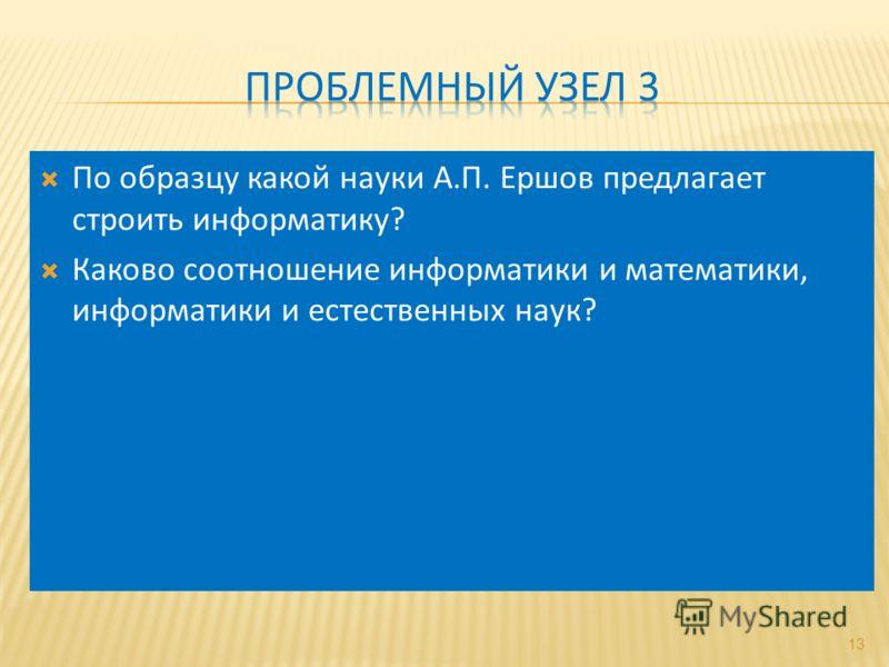 По образцу какой науки А.П. Ершов предлагает строить информатику? Каково соотношение информатики и математики, информатики и естественных наук? 13