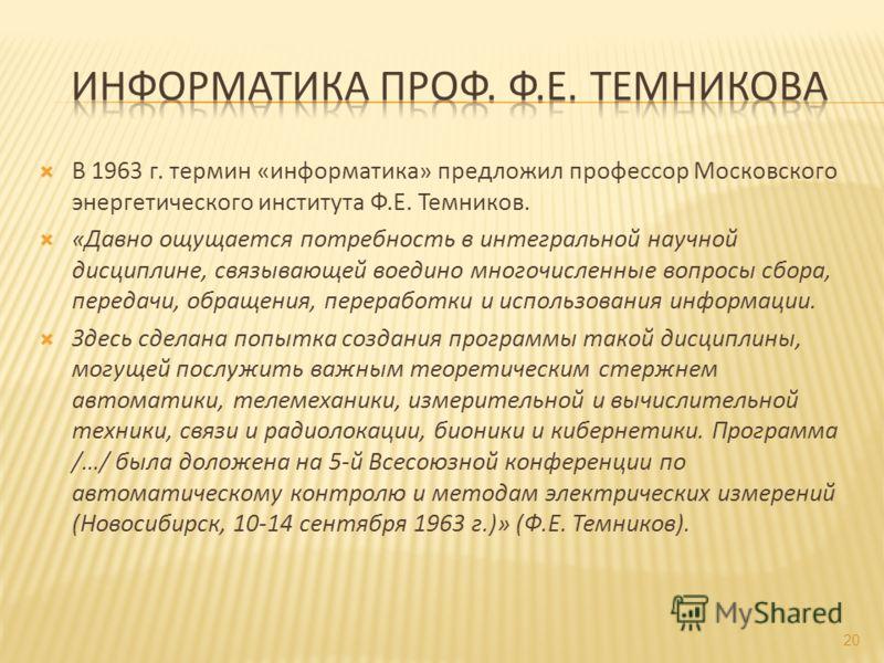 В 1963 г. термин «информатика» предложил профессор Московского энергетического института Ф.Е. Темников. «Давно ощущается потребность в интегральной научной дисциплине, связывающей воедино многочисленные вопросы сбора, передачи, обращения, переработки