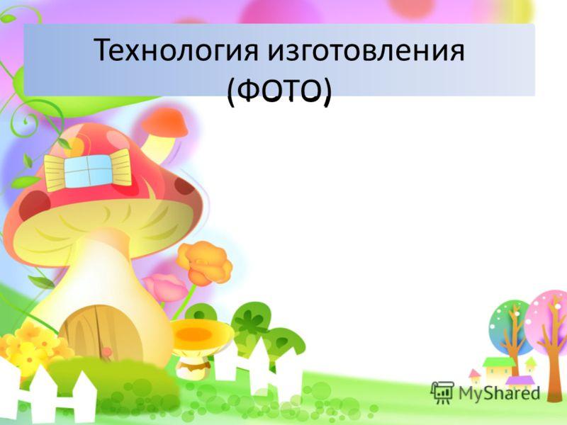 Технология изготовления (ФОТО) Технология изготовления (ФОТО)