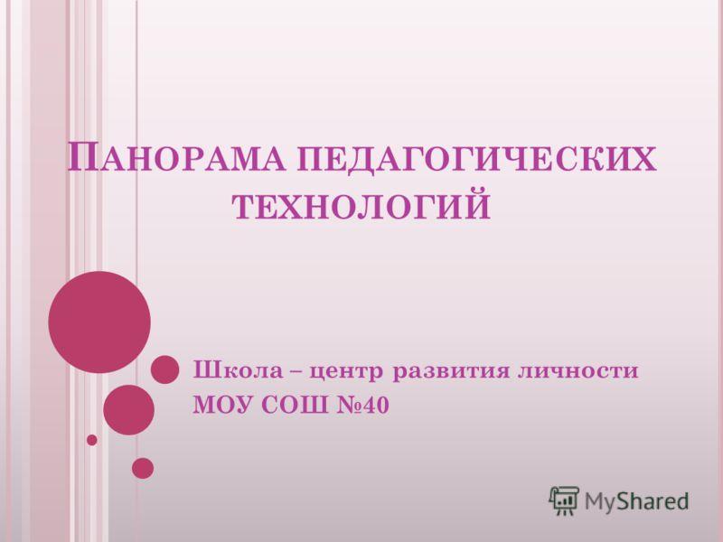 П АНОРАМА ПЕДАГОГИЧЕСКИХ ТЕХНОЛОГИЙ Школа – центр развития личности МОУ СОШ 40