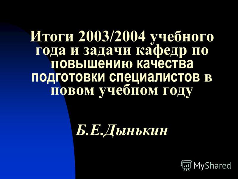 Итоги 2003/2004 учебного года и задачи кафедр по п овышени ю качества подготовки специалистов в новом учебном году Б.Е.Дынькин