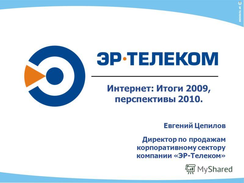 Интернет: Итоги 2009, перспективы 2010. Евгений Цепилов Директор по продажам корпоративному сектору компании «ЭР-Телеком»