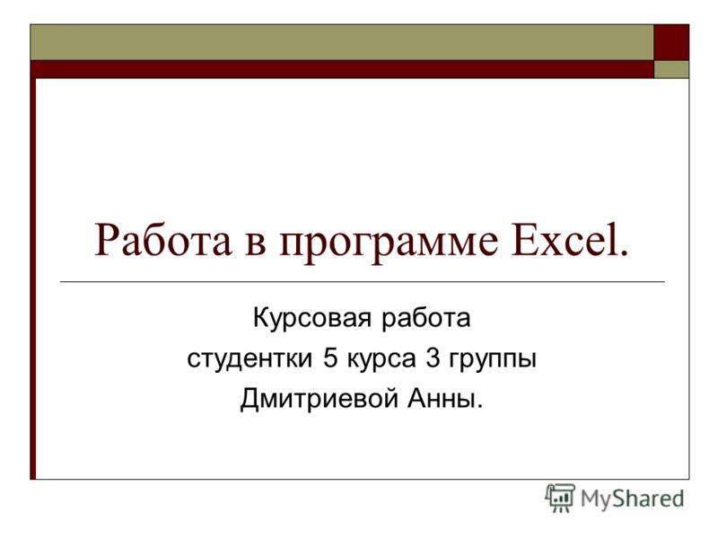Работа в программе Excel. Курсовая работа студентки 5 курса 3 группы Дмитриевой Анны.