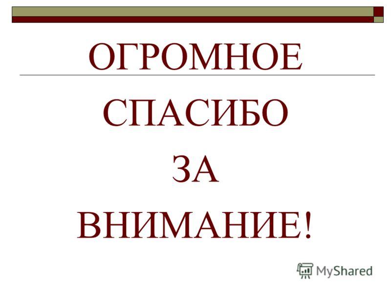 ОГРОМНОЕ СПАСИБО ЗА ВНИМАНИЕ!