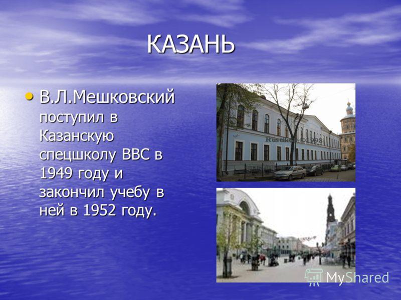 КАЗАНЬ КАЗАНЬ В.Л.Мешковский поступил в Казанскую спецшколу ВВС в 1949 году и закончил учебу в ней в 1952 году. В.Л.Мешковский поступил в Казанскую спецшколу ВВС в 1949 году и закончил учебу в ней в 1952 году.