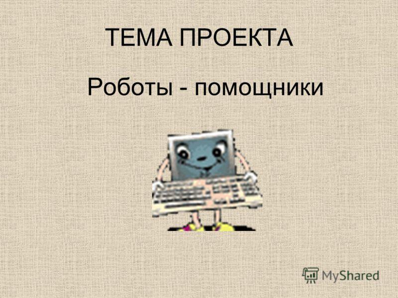 ТЕМА ПРОЕКТА Роботы - помощники