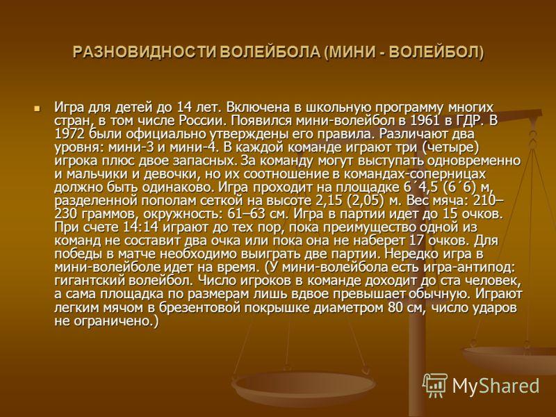 РАЗНОВИДНОСТИ ВОЛЕЙБОЛА (МИНИ - ВОЛЕЙБОЛ) Игра для детей до 14 лет. Включена в школьную программу многих стран, в том числе России. Появился мини-волейбол в 1961 в ГДР. В 1972 были официально утверждены его правила. Различают два уровня: мини-3 и мин