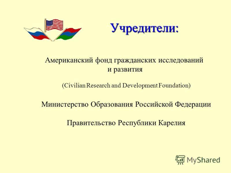 (Civilian Research and Development Foundation) Учредители: Американский фонд гражданских исследований и развития Министерство Образования Российской Федерации Правительство Республики Карелия