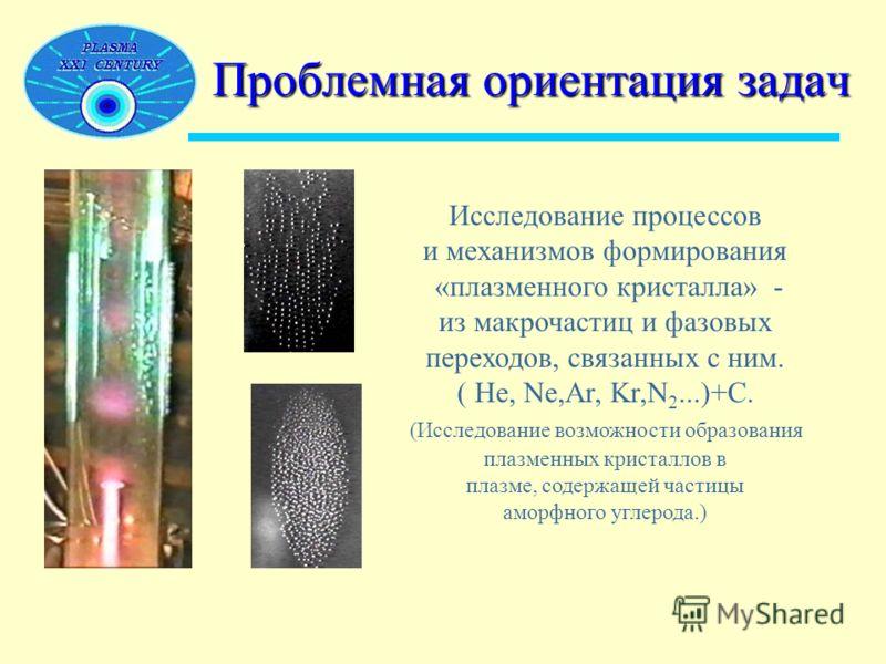 Проблемная ориентация задач Исследование процессов и механизмов формирования «плазменного кристалла» - из макрочастиц и фазовых переходов, связанных с ним. ( He, Ne,Ar, Kr,N 2...)+C. (Исследование возможности образования плазменных кристаллов в плазм