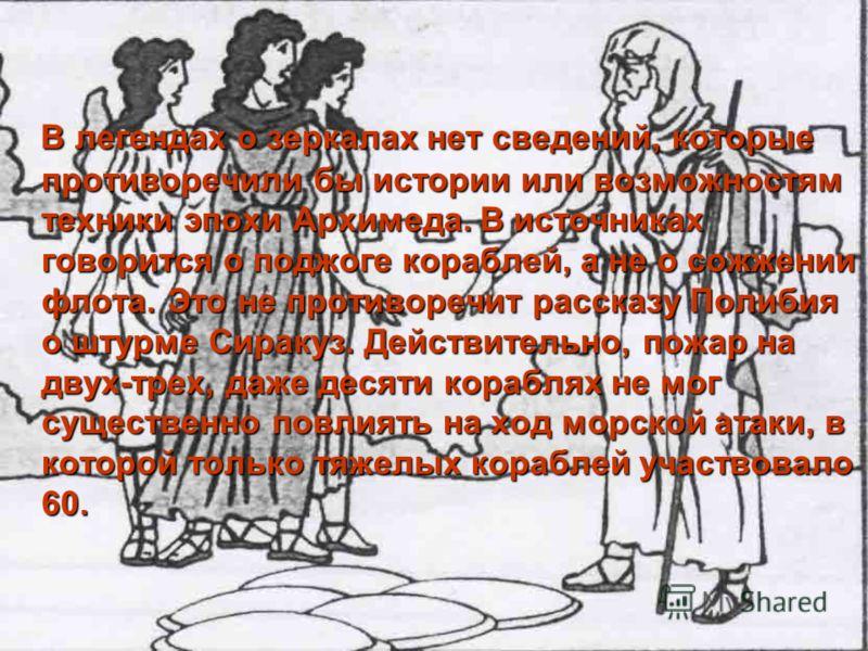 В легендах о зеркалах нет сведений, которые противоречили бы истории или возможностям техники эпохи Архимеда. В источниках говорится о поджоге кораблей, а не о сожжении флота. Это не противоречит рассказу Полибия о штурме Сиракуз. Действительно, пожа