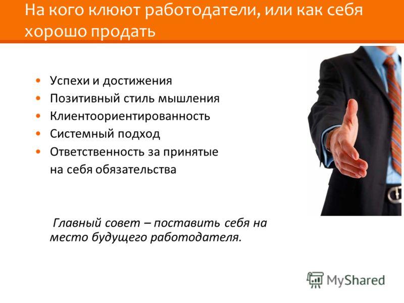 На кого клюют работодатели, или как себя хорошо продать Успехи и достижения Позитивный стиль мышления Клиентоориентированность Системный подход Ответственность за принятые на себя обязательства Главный совет – поставить себя на место будущего работод