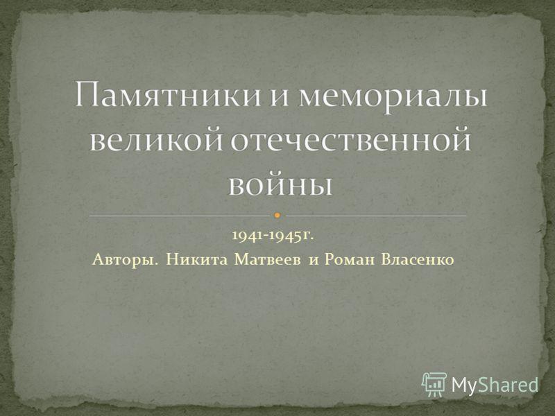 1941-1945г. Авторы. Никита Матвеев и Роман Власенко