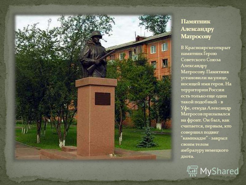 В Красноярске открыт памятник Герою Советского Союза Александру Матросову. Памятник установили на улице, носящей имя героя. На территории России есть только еще один такой подобный - в Уфе, откуда Александр Матросов призывался на фронт. Он был, как с