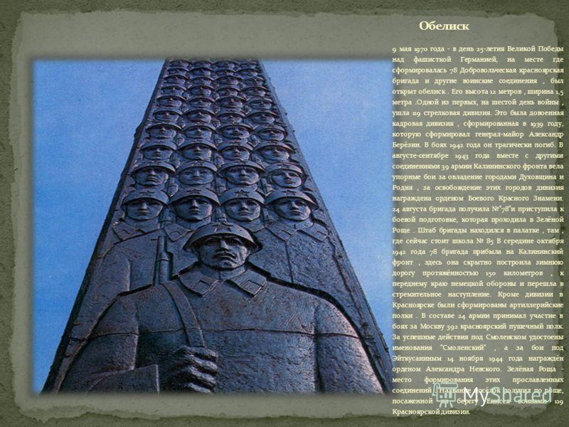 9 мая 1970 года - в день 25-летия Великой Победы над фашисткой Германией, на месте где сформировалась 78 Добровольческая красноярская бригада и другие воинские соединения, был открыт обелиск. Его высота 12 метров, ширина 1,5 метра.Одной из первых, на