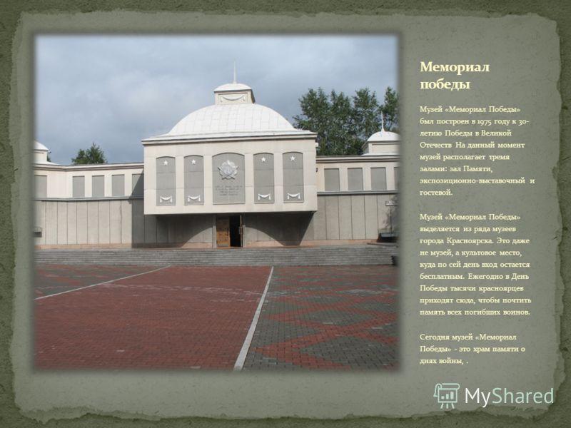 Музей «Мемориал Победы» был построен в 1975 году к 30- летию Победы в Великой Отечеств На данный момент музей располагает тремя залами: зал Памяти, экспозиционно-выставочный и гостевой. Музей «Мемориал Победы» выделяется из ряда музеев города Красноя