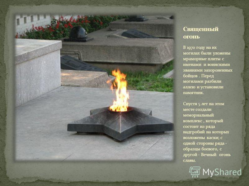 В 1970 году на их могилах были уложены мраморные плиты с именами и воинскими званиями захороненных бойцов. Перед могилами разбили аллею и установили памятник. Спустя 5 лет на этом месте создали мемориальный комплекс, который состоит из ряда надгробий