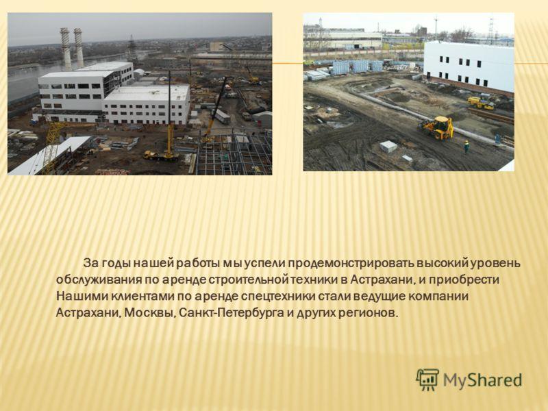 За годы нашей работы мы успели продемонстрировать высокий уровень обслуживания по аренде строительной техники в Астрахани, и приобрести Нашими клиентами по аренде спецтехники стали ведущие компании Астрахани, Москвы, Санкт-Петербурга и других регионо