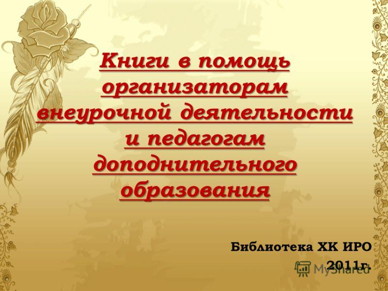 Книги в помощь организаторам внеурочной деятельности и педагогам доподнительного образования Библиотека ХК ИРО 2011г.