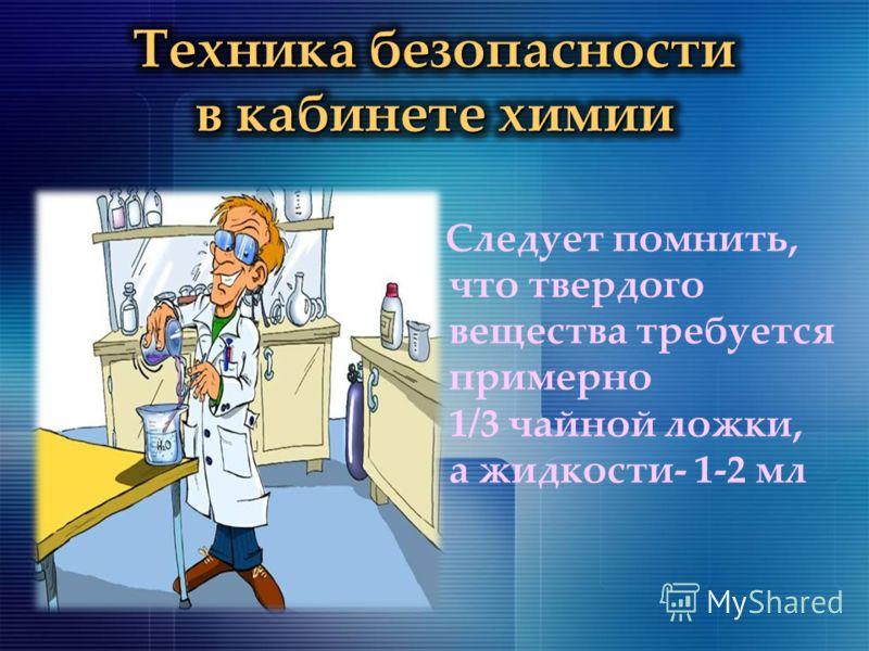 Следует помнить, что твердого вещества требуется примерно 1/3 чайной ложки, а жидкости- 1-2 мл