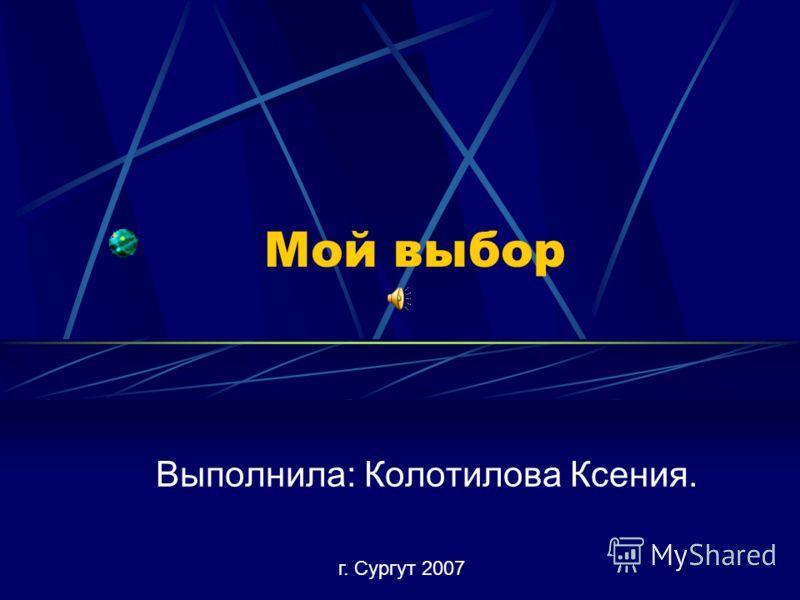 Мой выбор Выполнила: Колотилова Ксения. г. Сургут 2007
