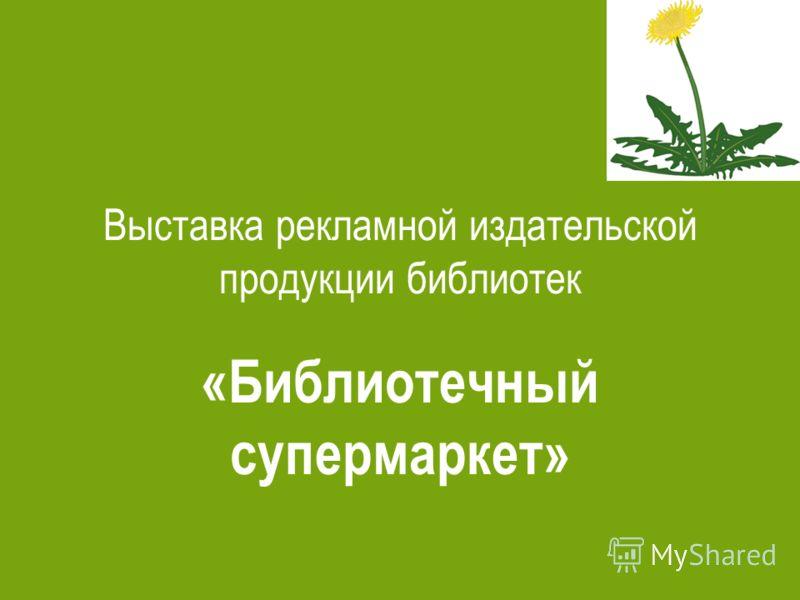 Выставка рекламной издательской продукции библиотек «Библиотечный супермаркет»