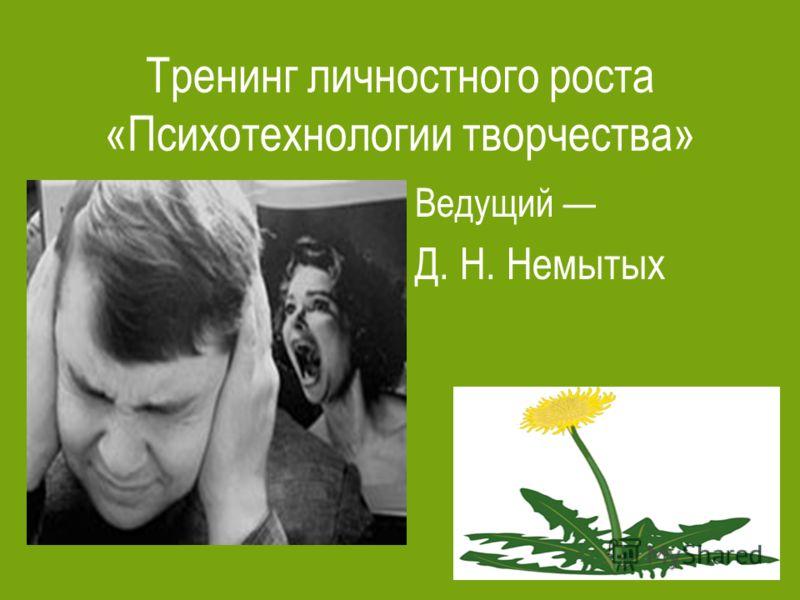 Тренинг личностного роста «Психотехнологии творчества» Ведущий Д. Н. Немытых