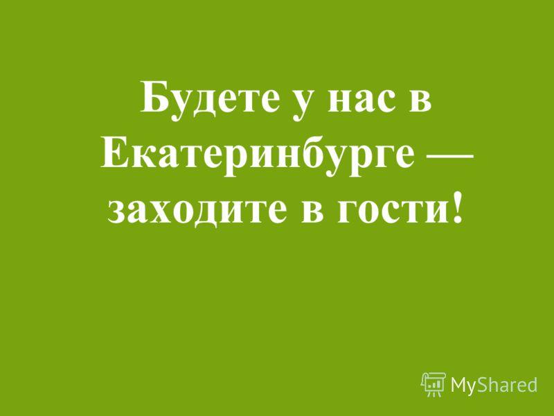 Будете у нас в Екатеринбурге заходите в гости!