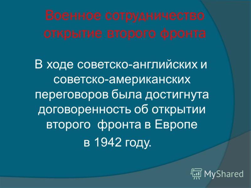 Военное сотрудничество открытие второго фронта В ходе советско-английских и советско-американских переговоров была достигнута договоренность об открытии второго фронта в Европе в 1942 году.