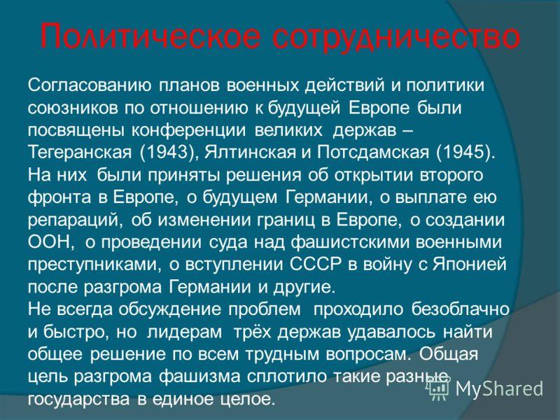 Политическое сотрудничество Согласованию планов военных действий и политики союзников по отношению к будущей Европе были посвящены конференции великих держав – Тегеранская (1943), Ялтинская и Потсдамская (1945). На них были приняты решения об открыти