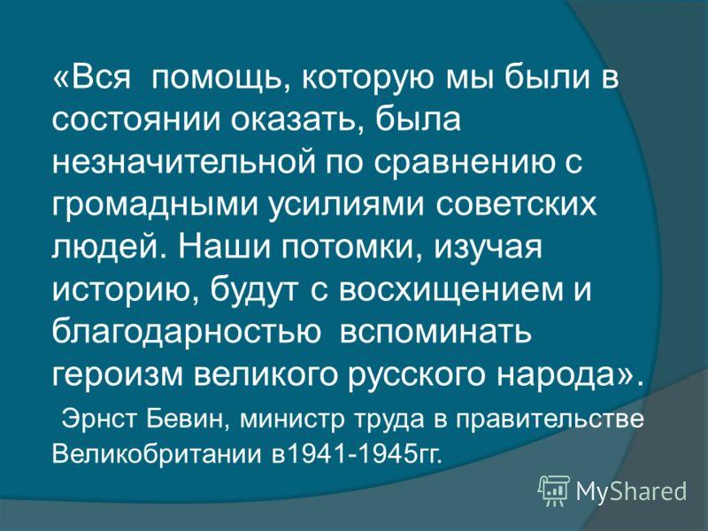 «Вся помощь, которую мы были в состоянии оказать, была незначительной по сравнению с громадными усилиями советских людей. Наши потомки, изучая историю, будут с восхищением и благодарностью вспоминать героизм великого русского народа». Эрнст Бевин, ми