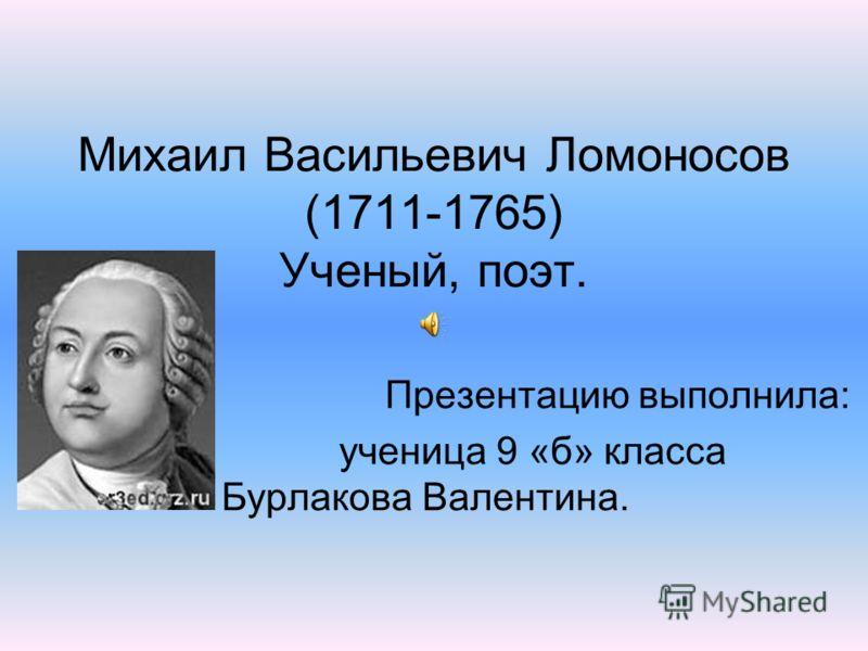 Михаил Васильевич Ломоносов (1711-1765) Ученый, поэт. Презентацию выполнила: ученица 9 «б» класса Бурлакова Валентина.