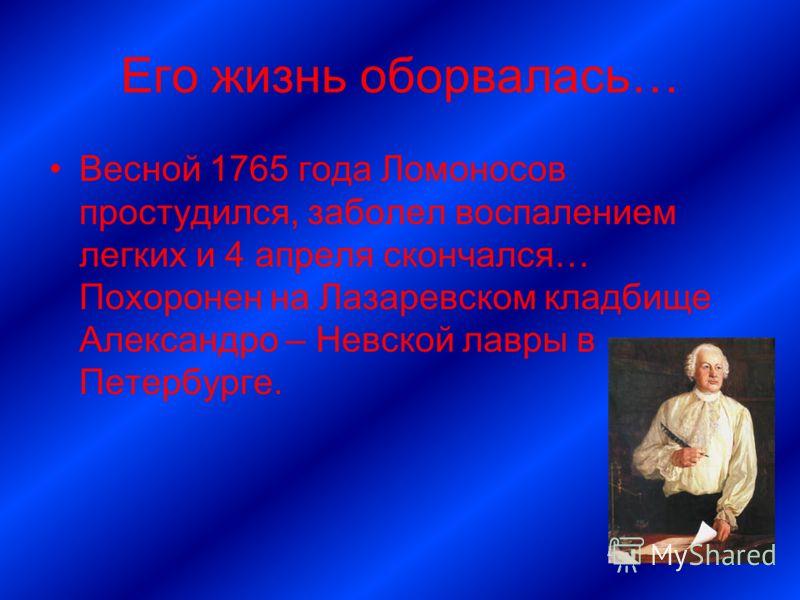Его жизнь оборвалась… Весной 1765 года Ломоносов простудился, заболел воспалением легких и 4 апреля скончался… Похоронен на Лазаревском кладбище Александро – Невской лавры в Петербурге.