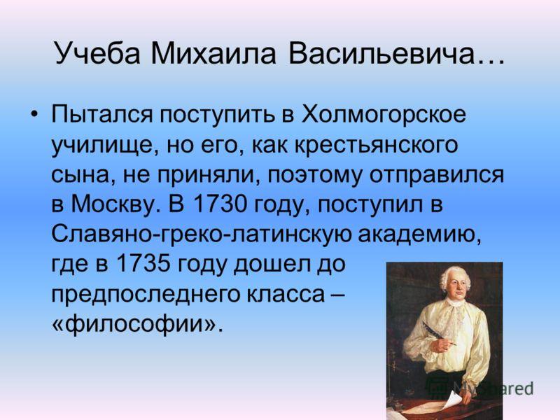 Учеба Михаила Васильевича… Пытался поступить в Холмогорское училище, но его, как крестьянского сына, не приняли, поэтому отправился в Москву. В 1730 году, поступил в Славяно-греко-латинскую академию, где в 1735 году дошел до предпоследнего класса – «