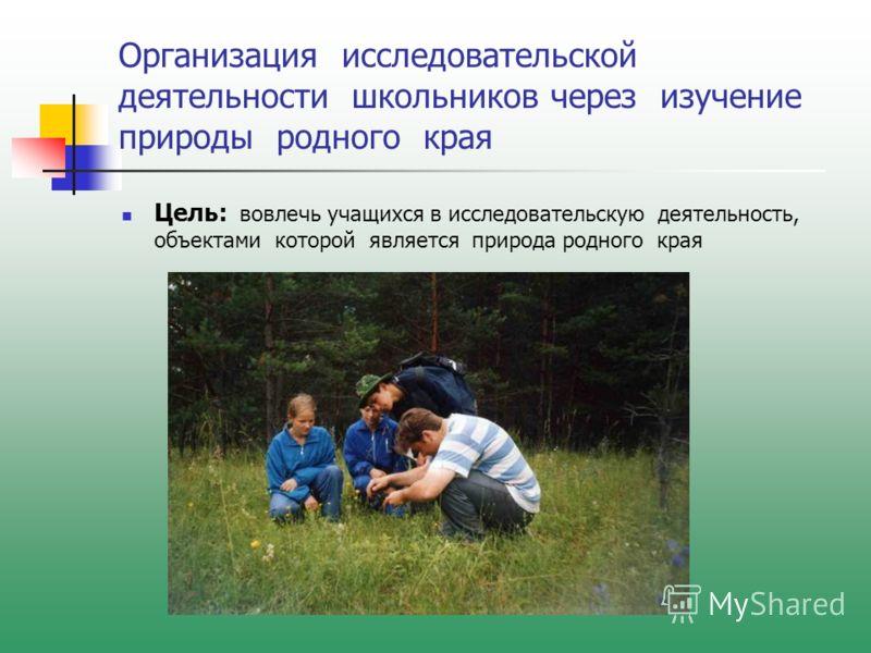 Организация исследовательской деятельности школьников через изучение природы родного края Цель: вовлечь учащихся в исследовательскую деятельность, объектами которой является природа родного края