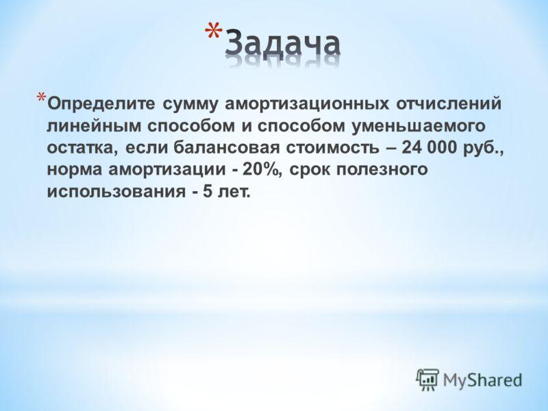 * Определите сумму амортизационных отчислений линейным способом и способом уменьшаемого остатка, если балансовая стоимость – 24 000 руб., норма амортизации - 20%, срок полезного использования - 5 лет.
