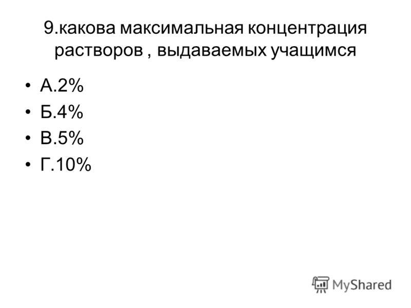 9.какова максимальная концентрация растворов, выдаваемых учащимся А.2% Б.4% В.5% Г.10%