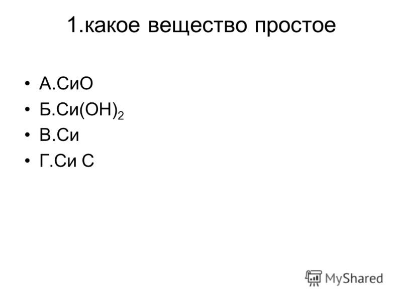 1.какое вещество простое А.СиО Б.Си(ОН) 2 В.Си Г.Си С
