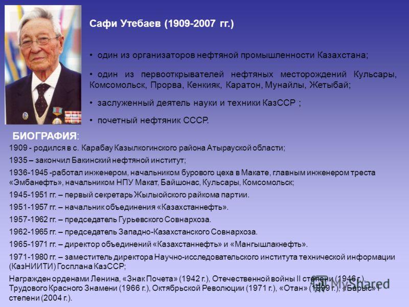 Сафи Утебаев (1909-2007 гг.) один из организаторов нефтяной промышленности Казахстана; один из первооткрывателей нефтяных месторождений Кульсары, Комсомольск, Прорва, Кенкияк, Каратон, Мунайлы, Жетыбай; заслуженный деятель науки и техники КазССР ; по